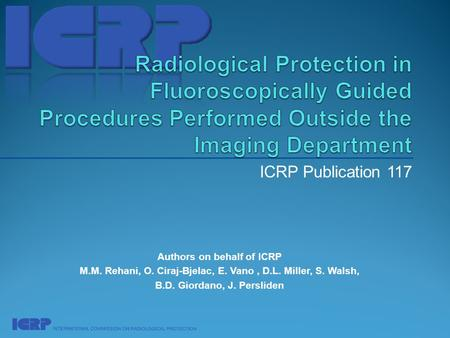 ICRP Publication 117 Authors on behalf of ICRP M.M. Rehani, O. Ciraj-Bjelac, E. Vano, D.L. Miller, S. Walsh, B.D. Giordano, J. Persliden.