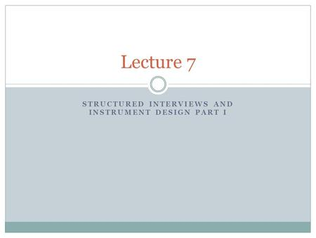 STRUCTURED INTERVIEWS AND INSTRUMENT DESIGN PART I Lecture 7.
