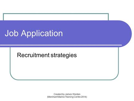 Job Application Recruitment strategies Created by James Worden (Merchant Marine Training Centre 2014)