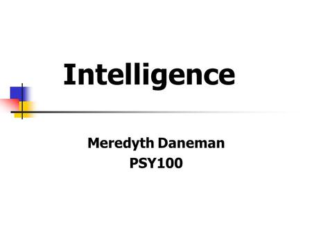 Intelligence Meredyth Daneman PSY100. What is Intelligence? abstract reasoning, problem solving, capacity to acquire knowledge memory, mental speed, linguistic.