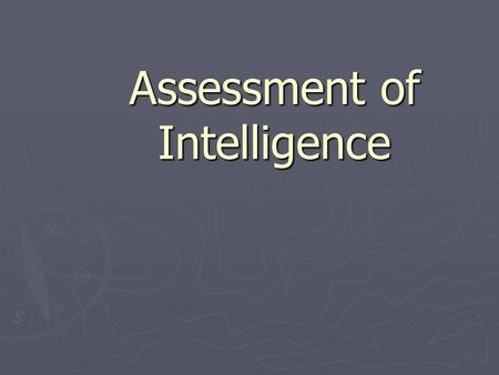 Assessment of Intelligence. General Definitions of Intelligence ► Capacity to learn. ► Ability to solve abstract & novel problems. ► Ability to understand.