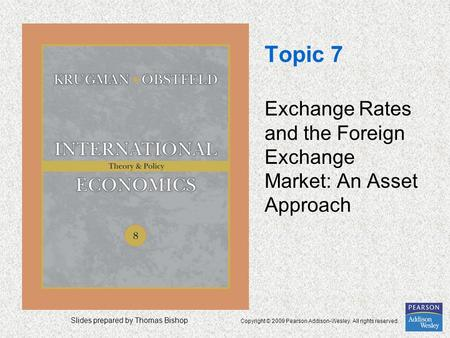Slides prepared by Thomas Bishop Copyright © 2009 Pearson Addison-Wesley. All rights reserved. Topic 7 Exchange Rates and the Foreign Exchange Market: