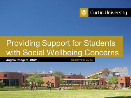 Curtin University is a trademark of Curtin University of Technology CRICOS Provider Code 00301J Angela Rodgers, BSW Providing Support for Students with.