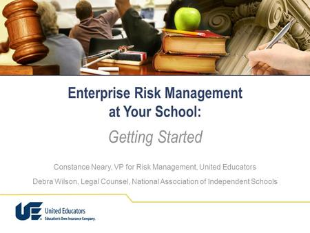 Enterprise Risk Management at Your School: Getting Started Constance Neary, VP for Risk Management, United Educators Debra Wilson, Legal Counsel, National.