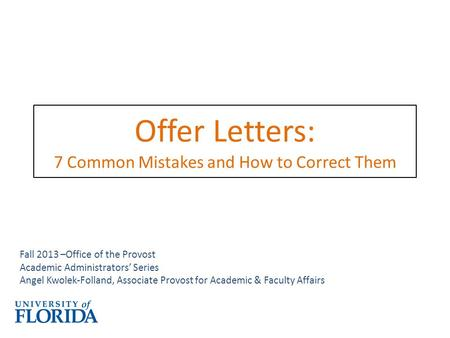 Offer Letters: 7 Common Mistakes and How to Correct Them Fall 2013 –Office of the Provost Academic Administrators' Series Angel Kwolek-Folland, Associate.
