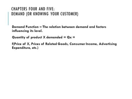 CHAPTERS FOUR AND FIVE: DEMAND (OR KNOWING YOUR CUSTOMER) Demand Function – The relation between demand and factors influencing its level. Quantity of.