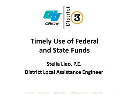 SAFETY * MOBILITY * DELIVERY * STEWARDSHIP * SERVICE Timely Use of Federal and State Funds Stella Liao, P.E. District Local Assistance Engineer 1.