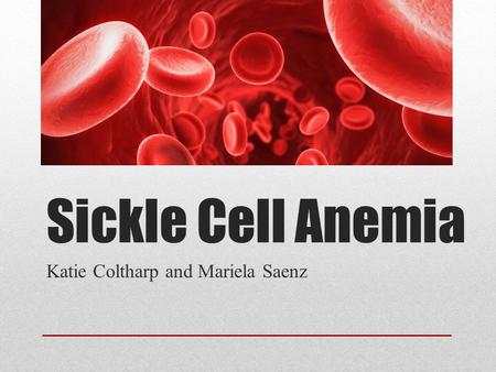 Sickle Cell Anemia Katie Coltharp and Mariela Saenz.