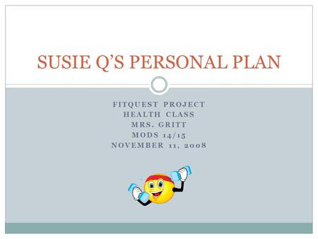 FITQUEST PROJECT HEALTH CLASS MRS. GRITT MODS 14/15 NOVEMBER 11, 2008 SUSIE Q'S PERSONAL PLAN.