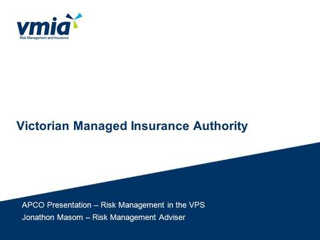 Victorian Managed Insurance Authority APCO Presentation – Risk Management in the VPS Jonathon Masom – Risk Management Adviser.