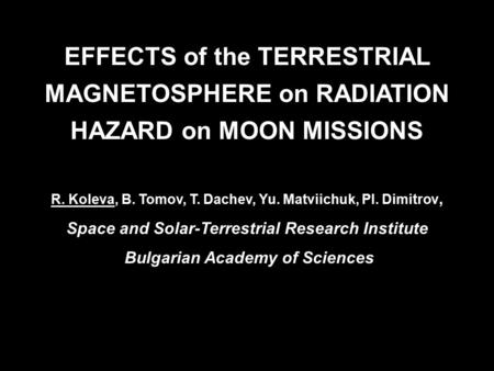 EFFECTS of the TERRESTRIAL MAGNETOSPHERE on RADIATION HAZARD on MOON MISSIONS R. Koleva, B. Tomov, T. Dachev, Yu. Matviichuk, Pl. Dimitrov, Space and Solar-Terrestrial.