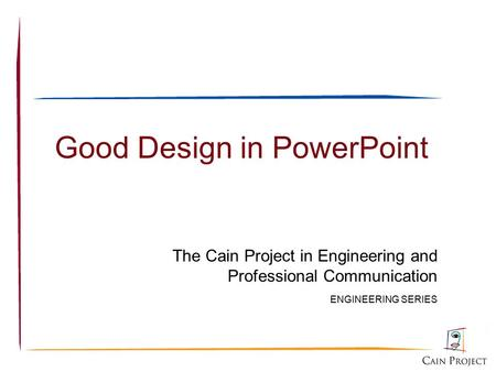 Good Design in PowerPoint The Cain Project in Engineering and Professional Communication ENGINEERING SERIES.