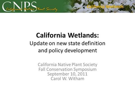 California Wetlands: Update on new state definition and policy development California Native Plant Society Fall Conservation Symposium September 10, 2011.