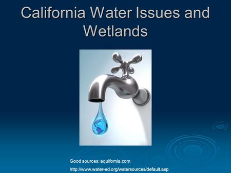 California Water Issues and Wetlands Good sources: aquifornia.com
