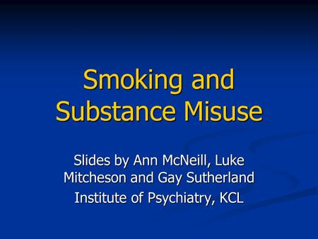 Smoking and Substance Misuse Slides by Ann McNeill, Luke Mitcheson and Gay Sutherland Institute of Psychiatry, KCL.