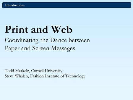 Print and Web Coordinating the Dance between Paper and Screen Messages Todd Markelz, Cornell University Steve Whalen, Fashion Institute of Technology Introductions.