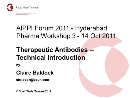 By Claire Baldock © Boult Wade Tennant 2011 Therapeutic Antibodies – Technical Introduction AIPPI Forum 2011 - Hyderabad Pharma Workshop.