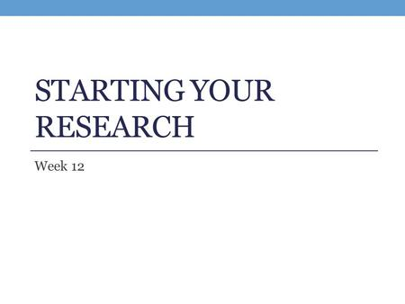 STARTING YOUR RESEARCH Week 12. Preparing to Write Your Research Paper: A Research Paper is NOT… A rearrangement or summary of information from different.
