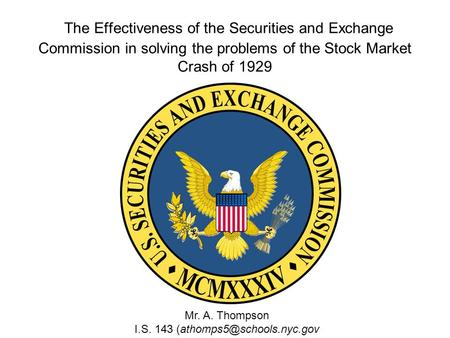 The Effectiveness of the Securities and Exchange Commission in solving the problems of the Stock Market Crash of 1929 Mr. A. Thompson I.S. 143
