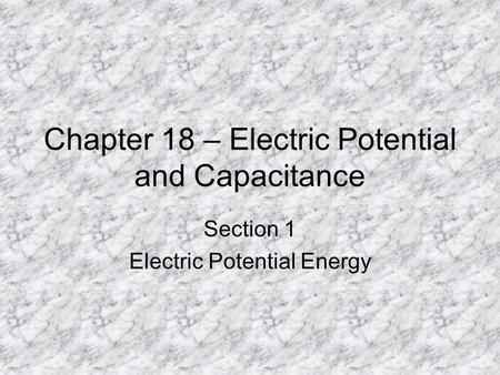 Chapter 18 – Electric Potential and Capacitance Section 1 Electric Potential Energy.