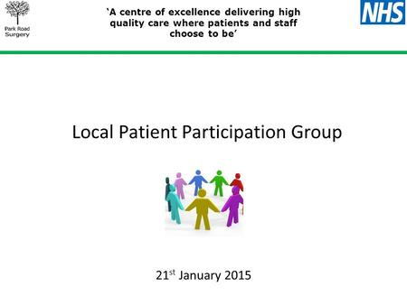 Local Patient Participation Group 'A centre of excellence delivering high quality care where patients and staff choose to be' 21 st January 2015.