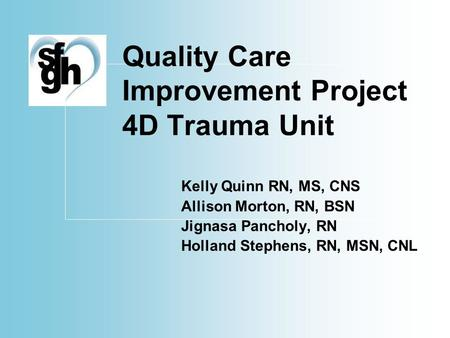 Quality Care Improvement Project 4D Trauma Unit Kelly Quinn RN, MS, CNS Allison Morton, RN, BSN Jignasa Pancholy, RN Holland Stephens, RN, MSN, CNL.