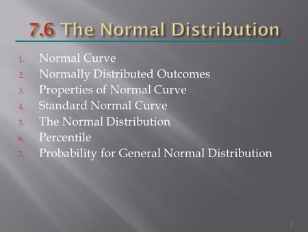 1. Normal Curve 2. Normally Distributed Outcomes 3. Properties of Normal Curve 4. Standard Normal Curve 5. The Normal Distribution 6. Percentile 7. Probability.