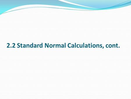 2.2 Standard Normal Calculations, cont.. Because all Normal distributions are the same once we standardize, we can find percentages under Normal curves.