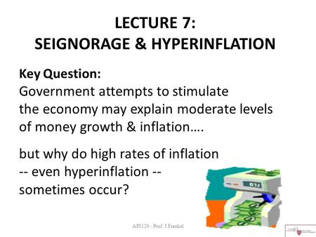 API120 - Prof. J.Frankel LECTURE 7: SEIGNORAGE & HYPERINFLATION Key Question: Government attempts to stimulate the economy may explain moderate levels.