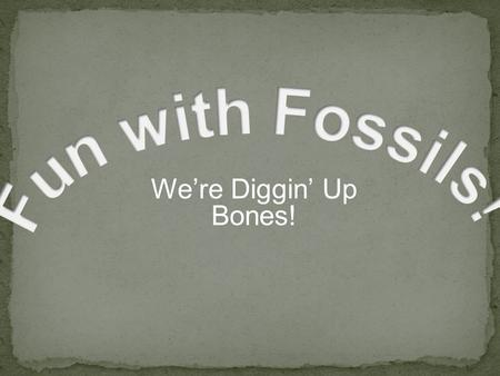 We're Diggin' Up Bones!. Fossils are what is left of living things from the past. Fossils can be prints of animals or plants. Some fossils are parts of.