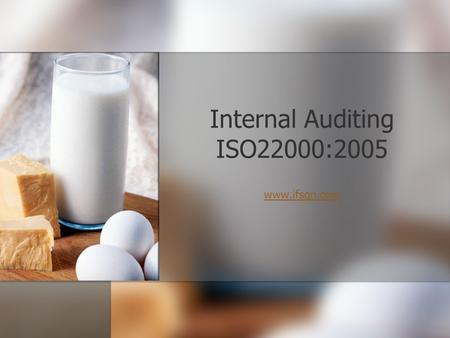 Internal Auditing ISO22000:2005 www.ifsqn.com Before we start I would like you to spend a few minutes discussing the purpose of Internal Audits with.