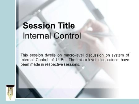 Session Title Internal Control This session dwells on macro-level discussion on system of Internal Control of ULBs. The micro-level discussions have been.