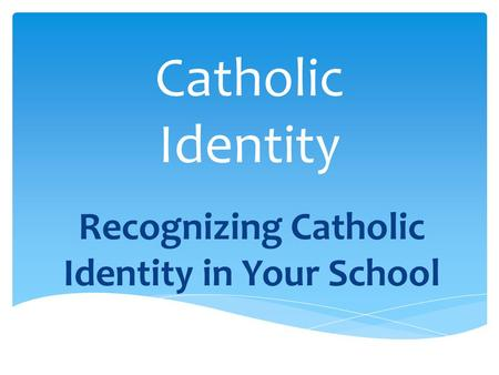 Catholic Identity Recognizing Catholic Identity in Your School.
