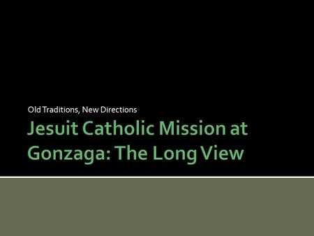 Old Traditions, New Directions. The Gonzaga Mission Statement:  sion-Statement/ A profusion of terms open to interpretation.