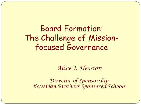Board Formation: The Challenge of Mission- focused Governance Alice I. Hession Director of Sponsorship Xaverian Brothers Sponsored Schools.