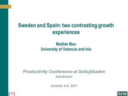 [ 1 ] Sweden and Spain: two contrasting growth experiences Matilde Mas University of Valencia and Ivie Productivity Conference at Saltsjöbaden Stockholm.