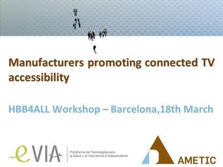 Manufacturers promoting connected TV accessibility HBB4ALL Workshop – Barcelona,18th March.