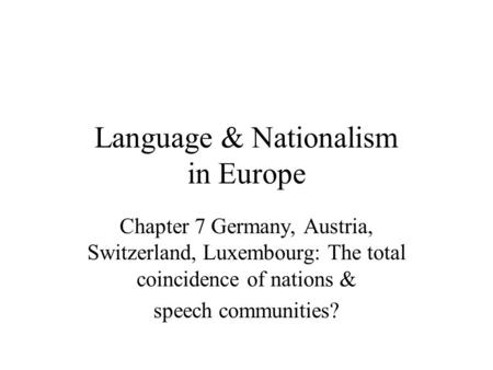 Language & Nationalism in Europe Chapter 7 Germany, Austria, Switzerland, Luxembourg: The total coincidence of nations & speech communities?