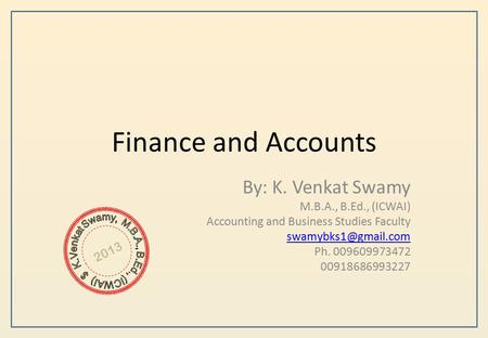 Finance and Accounts By: K. Venkat Swamy M.B.A., B.Ed., (ICWAI) Accounting and Business Studies Faculty Ph. 009609973472 00918686993227.