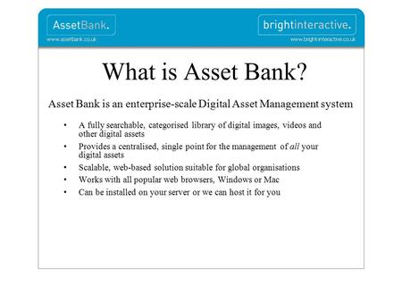 What is Asset Bank? Asset Bank is an enterprise-scale Digital Asset Management system A fully searchable, categorised library of digital images, videos.