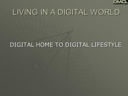 LIVING IN A DIGITAL WORLD DIGITAL HOME TO DIGITAL LIFESTYLE.