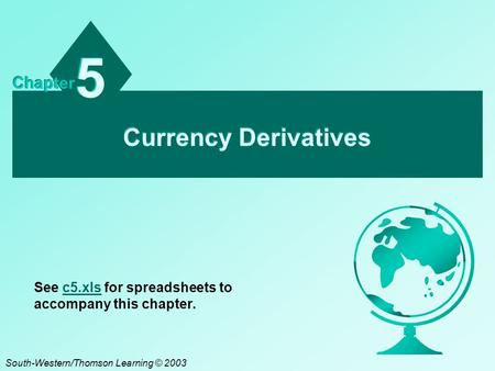 Currency Derivatives 5 5 Chapter South-Western/Thomson Learning © 2003 See c5.xls for spreadsheets to accompany this chapter.c5.xls.