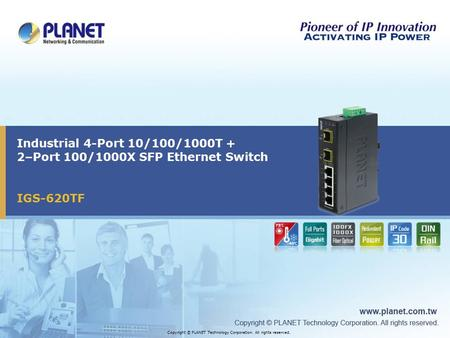 IGS-620TF Industrial 4-Port 10/100/1000T + 2–Port 100/1000X SFP Ethernet Switch Copyright © PLANET Technology Corporation. All rights reserved.
