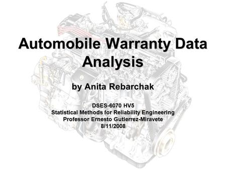 Automobile Warranty Data Analysis by Anita Rebarchak DSES-6070 HV5 Statistical Methods for Reliability Engineering Professor Ernesto Gutierrez-Miravete.