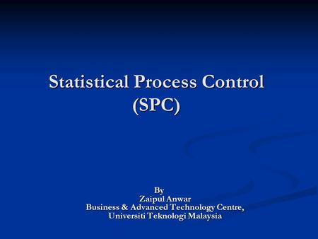 Statistical Process Control (SPC) By Zaipul Anwar Business & Advanced Technology Centre, Universiti Teknologi Malaysia.