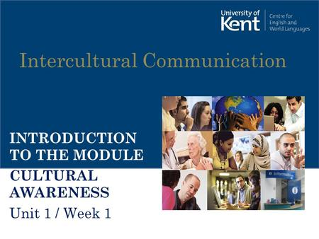 Intercultural Communication INTRODUCTION TO THE MODULE CULTURAL AWARENESS Unit 1 / Week 1.