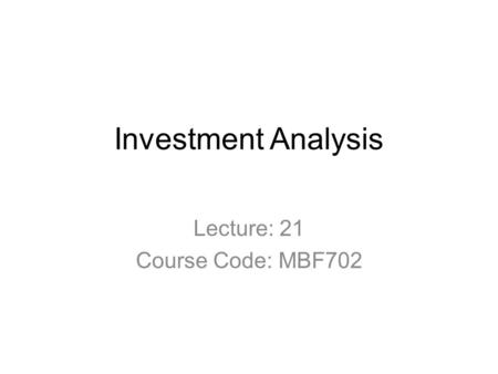 Investment Analysis Lecture: 21 Course Code: MBF702.