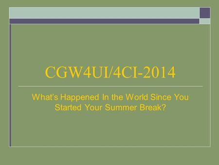 CGW4UI/4CI-2014 What's Happened In the World Since You Started Your Summer Break?
