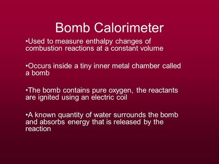 Bomb Calorimeter Used to measure enthalpy changes of combustion reactions at a constant volume Occurs inside a tiny inner metal chamber called a bomb The.