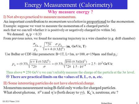 880.P20 Winter 2006 Richard Kass 1 Energy Measurement (Calorimetry) Why measure energy ? I) Not always practical to measure momentum. An important contribution.